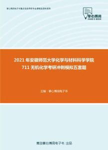 2021年安徽师范大学化学与材料科学学院711无机化学考研冲刺模拟五套题