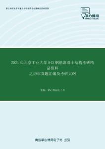 2021年北京工业大学843钢筋混凝土结构考研精品资料之历年真题汇编及考研大纲