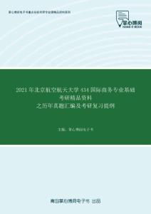 2021年北京航空航天大学434国际商务专业基础考研精品资料之历年真题汇编及考研复习提纲