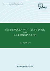2021年北京航空航天大学671无机化学考研精品资料之历年真题汇编及考研大纲