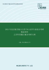 2021年北京航空航天大学761法学专业综合考研精品资料之历年真题汇编及考研大纲
